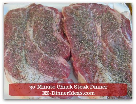 Chuck Steak Recipe | 30-Minute Chuck Steak Dinner - Add ground black pepper on one side of the steak.  NO salt.