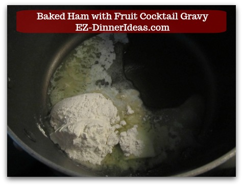 Baked Ham Dinner Menu with Fruit Cocktail Gravy - While ham is resting, make gravy starting with 2 tbsp each of butter and all purpose flour.