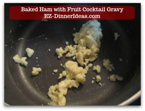 Baked Ham Dinner Menu with Fruit Cocktail Gravy - Whisk to combine and make roux.  Let it cook and bubble for a minute.