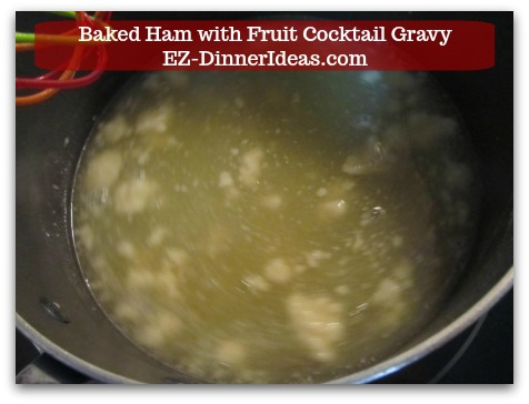 Baked Ham Dinner Menu with Fruit Cocktail Gravy - Pour in cocktail juice/ham cooking liquid.