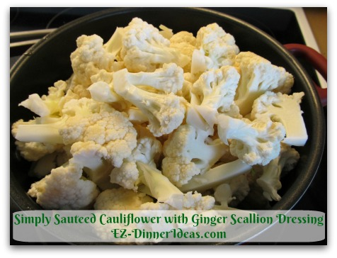 Simply Sauteed Cauliflower with Ginger Scallion Dressing - Add cauliflower florets in a cold, big and deep skillet/Dutch oven