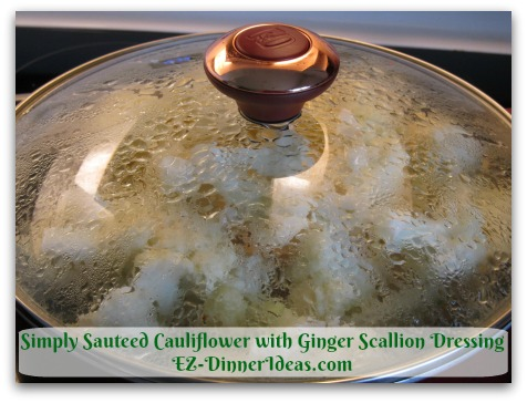 Simply Sauteed Cauliflower with Ginger Scallion Dressing - Cook about 4-7 minutes until steam is pushing the lid