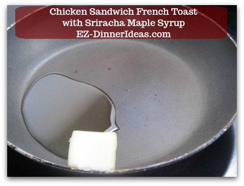 Savory French Toast Recipe | Chicken Sandwich French Toast with Sriracha Maple Syrup - 1/2 tbsp Butter and 1/2 tbsp Canola Oil