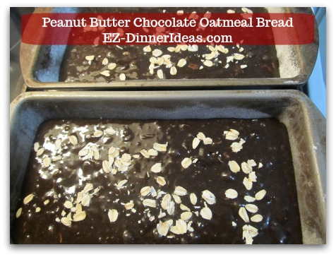 Great Breakfast Idea | Peanut Butter Chocolate Oatmeal Bread - Sprinkle a few pieces of oatmeal on top of the batter and bake.