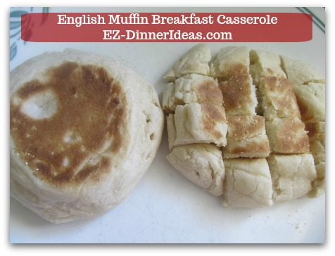 English Muffin Breakfast Casserole - Cut toasted English muffins into cubes/bite size when they are cool to touch.