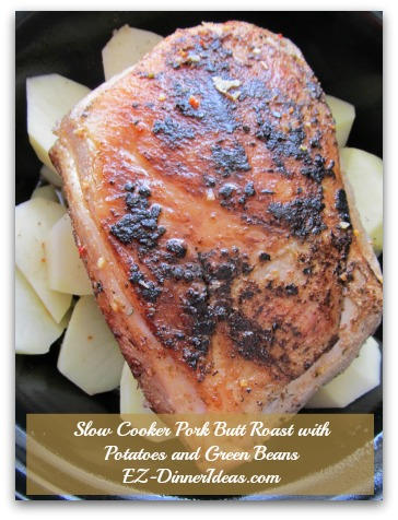 Slow Cooker Pork Butt Roast with Potatoes and Green Beans - After browning pork butt all sides, nestle it into the vegetables in the crock pot