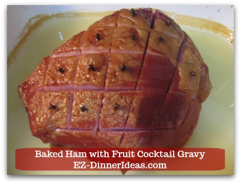 Baked Ham Dinner Menu with Fruit Cocktail Gravy - Bake 18-25 minutes per pound.  Braise ham once it is halfway through cooking time.