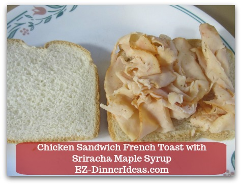Savory French Toast Recipe | Chicken Sandwich French Toast with Sriracha Maple Syrup - 2-4 pieces of thinly sliced deli chicken and 2 slices of white bread
