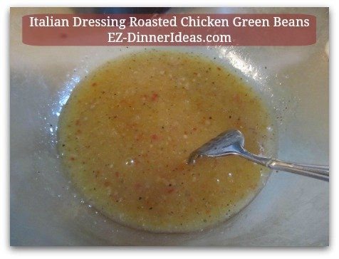 Italian Dressing Roasted Chicken Green Beans - Whisk to combine